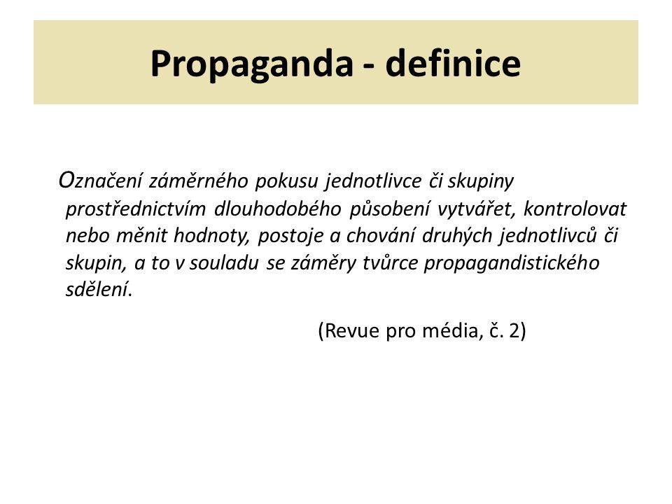 Propaganda - definice O značení záměrného pokusu jednotlivce či skupiny prostřednictvím dlouhodobého působení vytvářet, kontrolovat nebo měnit hodnoty, postoje a chování druhých jednotlivců či skupin, a to v souladu se záměry tvůrce propagandistického sdělení.