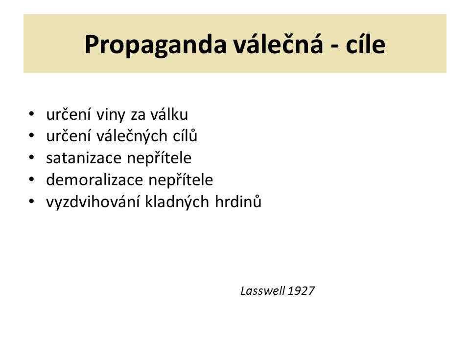 Propaganda válečná - cíle určení viny za válku určení válečných cílů satanizace nepřítele demoralizace nepřítele vyzdvihování kladných hrdinů Lasswell 1927