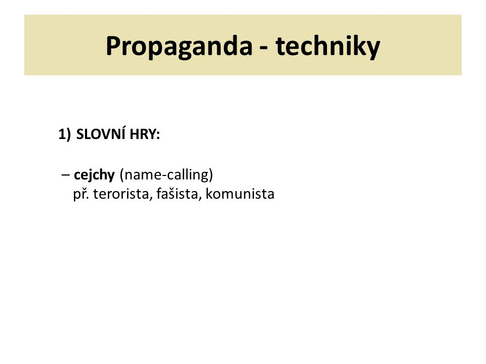 Propaganda - techniky 1) SLOVNÍ HRY: – cejchy (name-calling) př. terorista, fašista, komunista