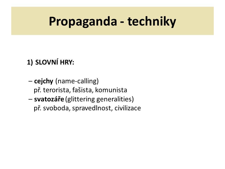 Propaganda - techniky 1) SLOVNÍ HRY: – cejchy (name-calling) př. terorista, fašista, komunista – svatozáře (glittering generalities) př. svoboda, spra