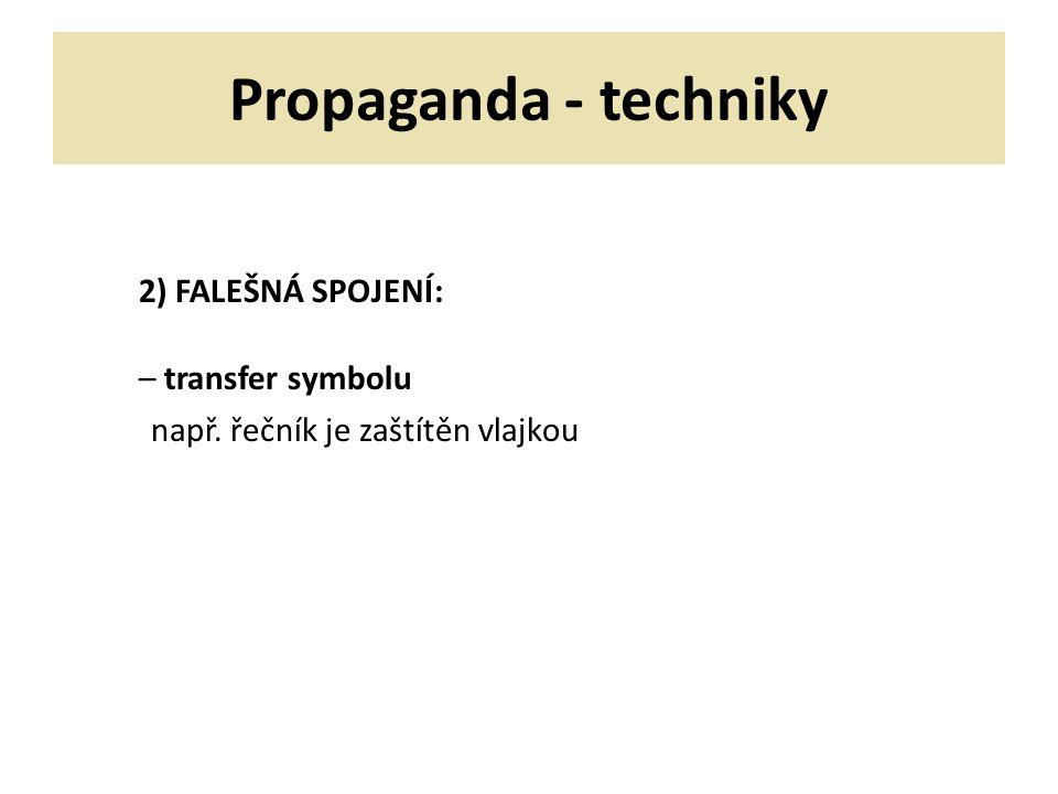 Propaganda - techniky 2) FALEŠNÁ SPOJENÍ: – transfer symbolu např. řečník je zaštítěn vlajkou