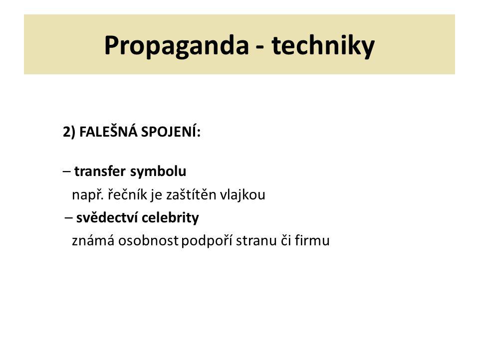 Propaganda - techniky 2) FALEŠNÁ SPOJENÍ: – transfer symbolu např. řečník je zaštítěn vlajkou – svědectví celebrity známá osobnost podpoří stranu či f