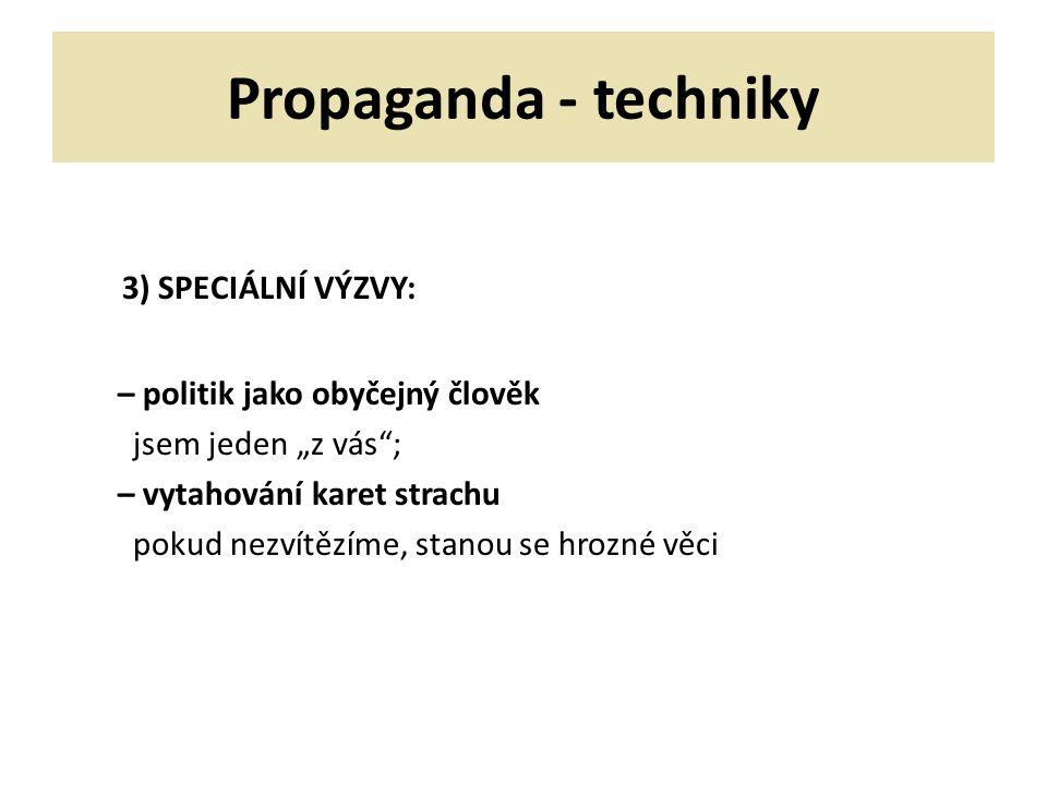 """Propaganda - techniky 3) SPECIÁLNÍ VÝZVY: – politik jako obyčejný člověk jsem jeden """"z vás ; – vytahování karet strachu pokud nezvítězíme, stanou se hrozné věci"""