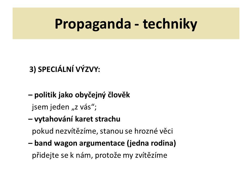 """Propaganda - techniky 3) SPECIÁLNÍ VÝZVY: – politik jako obyčejný člověk jsem jeden """"z vás""""; – vytahování karet strachu pokud nezvítězíme, stanou se h"""