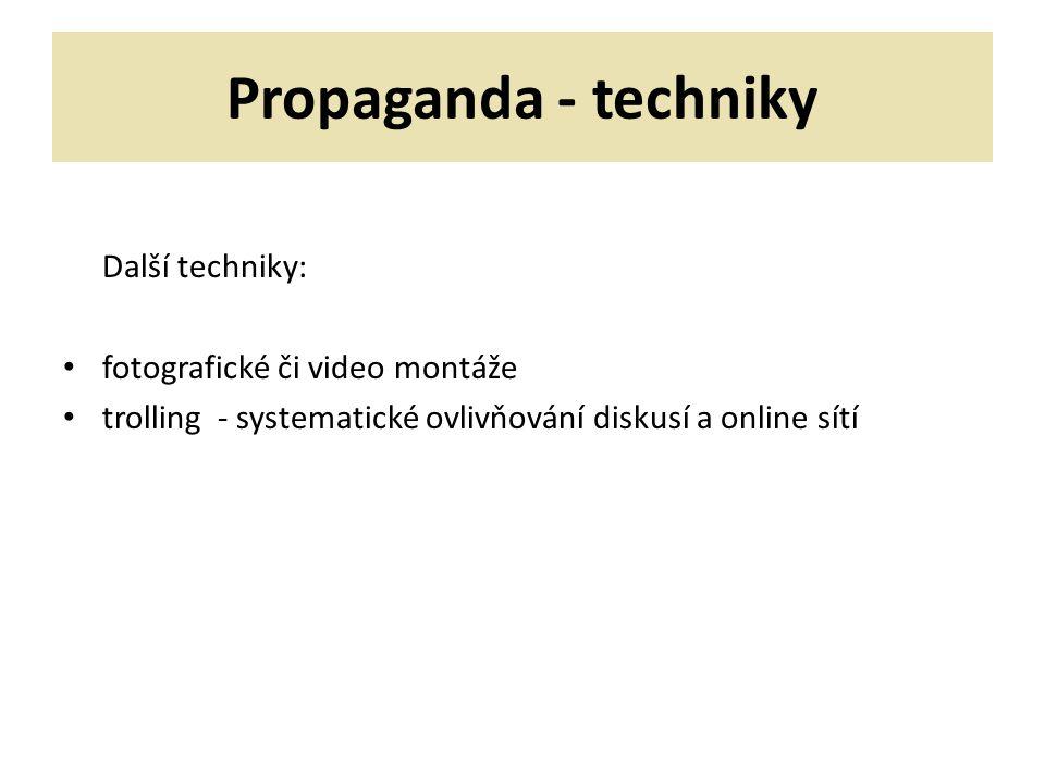 Propaganda - techniky Další techniky: fotografické či video montáže trolling - systematické ovlivňování diskusí a online sítí
