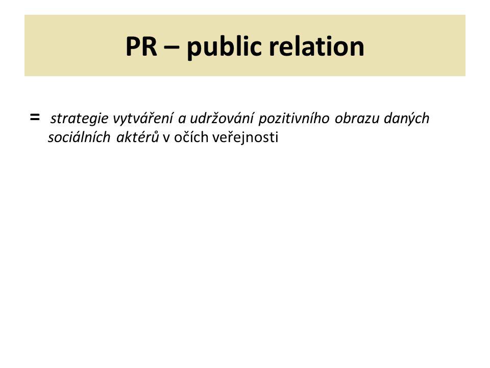 PR – public relation = strategie vytváření a udržování pozitivního obrazu daných sociálních aktérů v očích veřejnosti