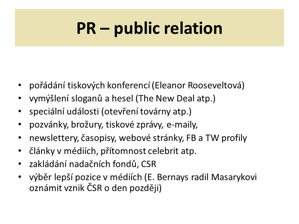 PR – public relation pořádání tiskových konferencí (Eleanor Rooseveltová) vymýšlení sloganů a hesel (The New Deal atp.) speciální události (otevření továrny atp.) pozvánky, brožury, tiskové zprávy, e-maily, newslettery, časopisy, webové stránky, FB a TW profily články v médiích, přítomnost celebrit atp.