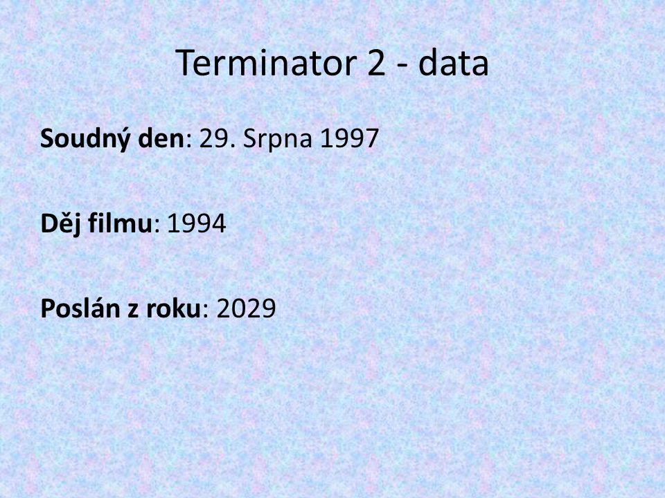 Terminator 2 - data Soudný den: 29. Srpna 1997 Děj filmu: 1994 Poslán z roku: 2029