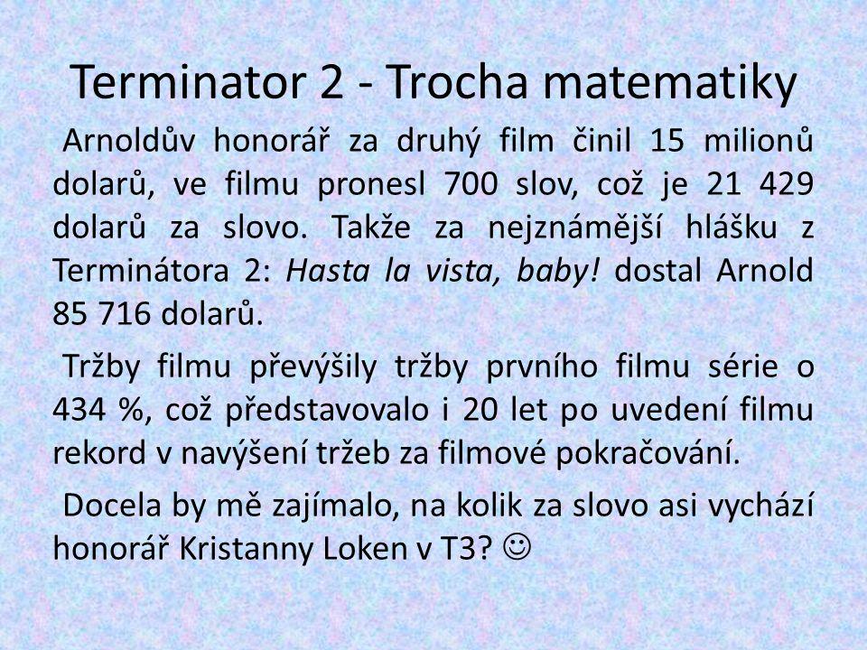 Terminator 2 - Trocha matematiky Arnoldův honorář za druhý film činil 15 milionů dolarů, ve filmu pronesl 700 slov, což je 21 429 dolarů za slovo. Tak
