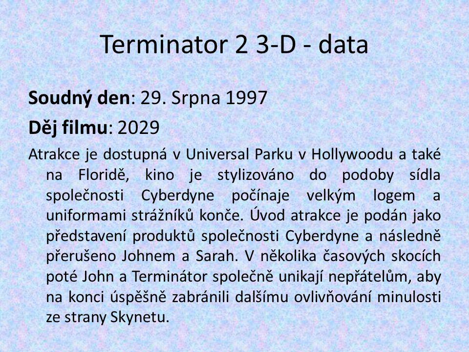 Terminator 2 3-D - data Soudný den: 29. Srpna 1997 Děj filmu: 2029 Atrakce je dostupná v Universal Parku v Hollywoodu a také na Floridě, kino je styli