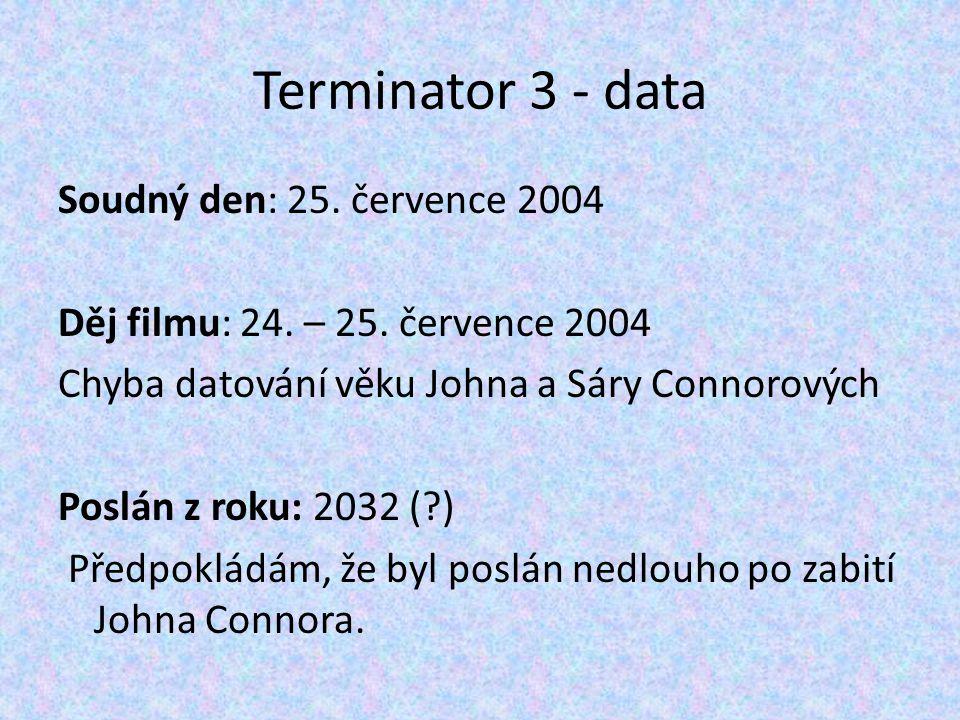 Terminator 3 - data Soudný den: 25. července 2004 Děj filmu: 24. – 25. července 2004 Chyba datování věku Johna a Sáry Connorových Poslán z roku: 2032