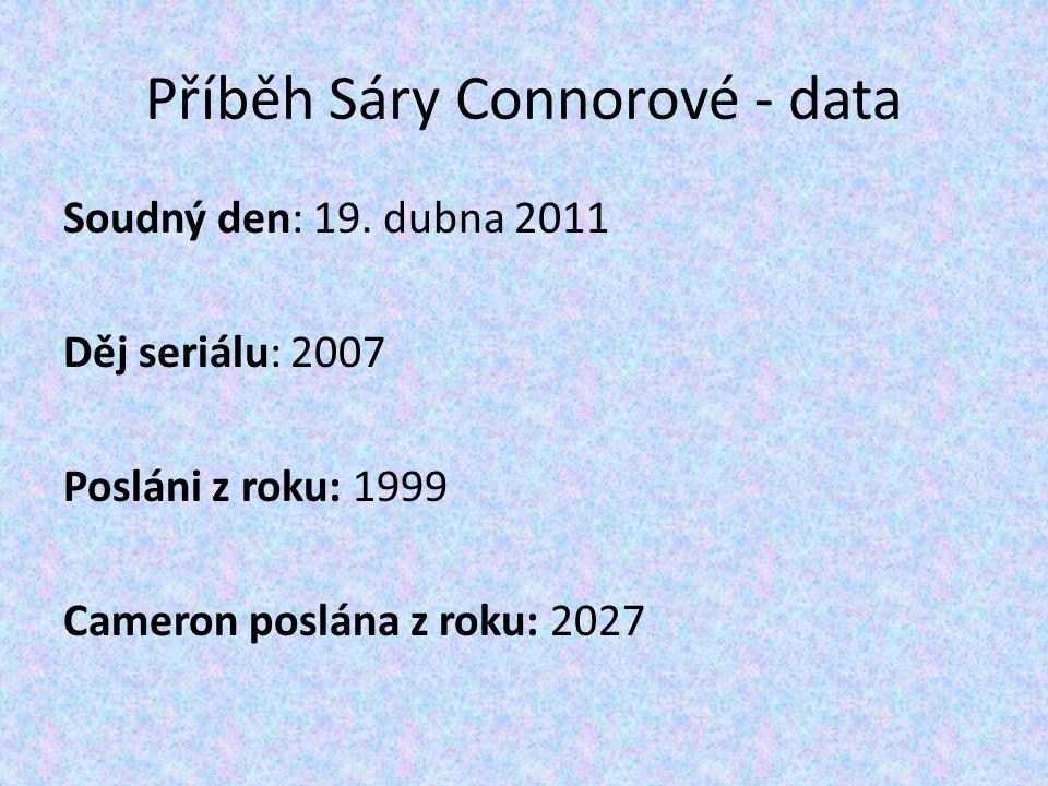 Příběh Sáry Connorové - data Soudný den: 19. dubna 2011 Děj seriálu: 2007 Posláni z roku: 1999 Cameron poslána z roku: 2027
