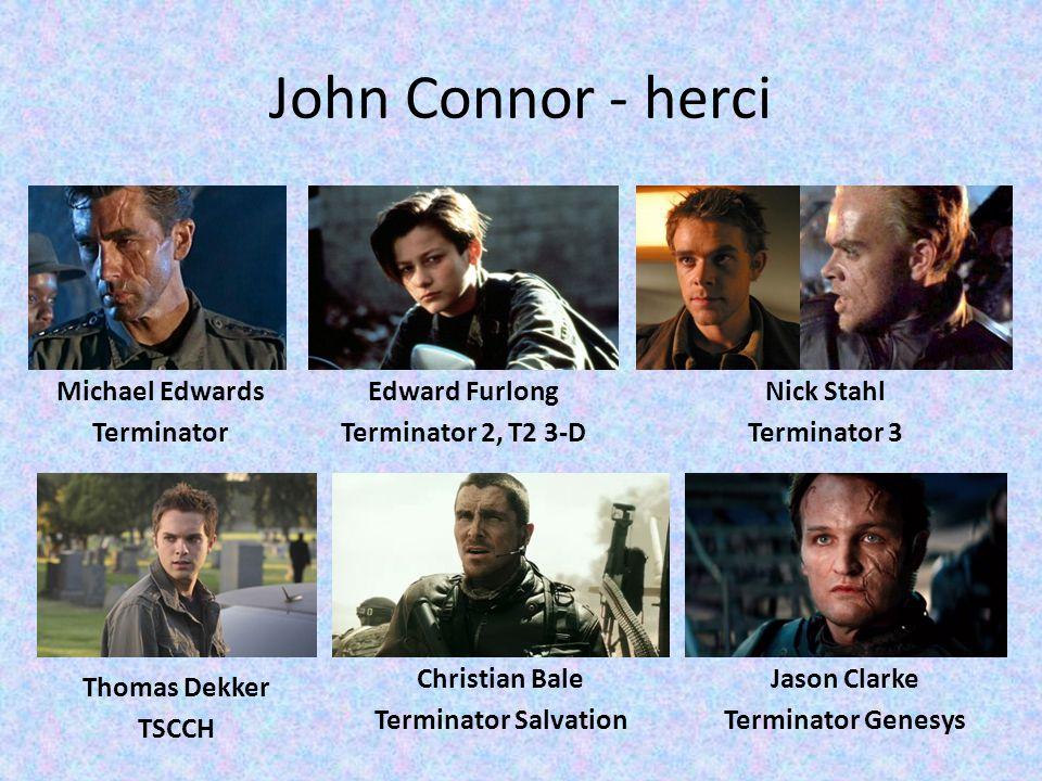 John Connor - herci Michael Edwards Terminator Edward Furlong Terminator 2, T2 3-D Nick Stahl Terminator 3 Thomas Dekker TSCCH Christian Bale Terminat