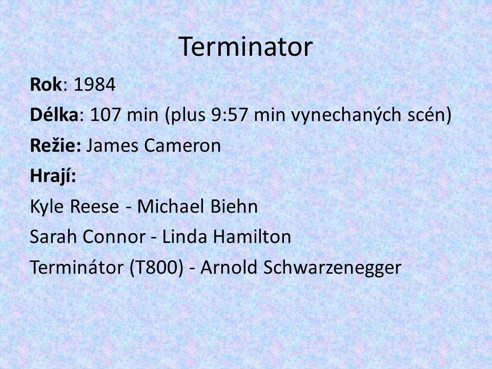 Terminator Rok: 1984 Délka: 107 min (plus 9:57 min vynechaných scén) Režie: James Cameron Hrají: Kyle Reese - Michael Biehn Sarah Connor - Linda Hamil