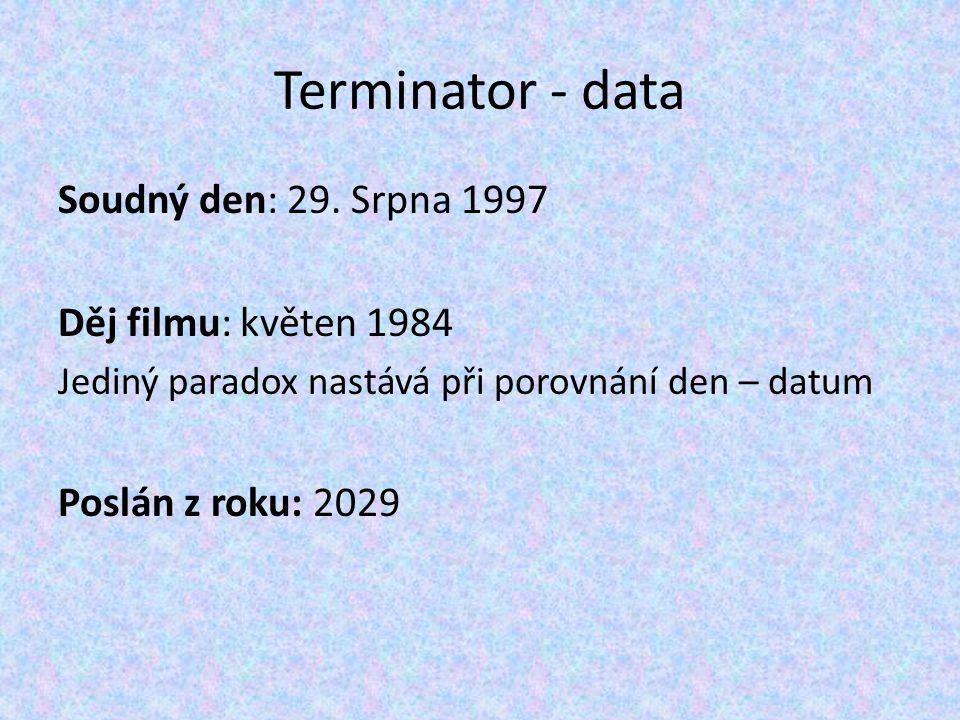 Terminator - data Soudný den: 29. Srpna 1997 Děj filmu: květen 1984 Jediný paradox nastává při porovnání den – datum Poslán z roku: 2029
