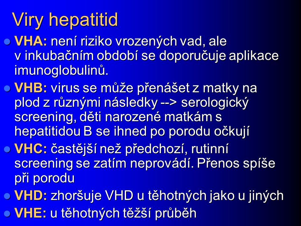 Viry hepatitid VHA: není riziko vrozených vad, ale v inkubačním období se doporučuje aplikace imunoglobulinů. VHA: není riziko vrozených vad, ale v in