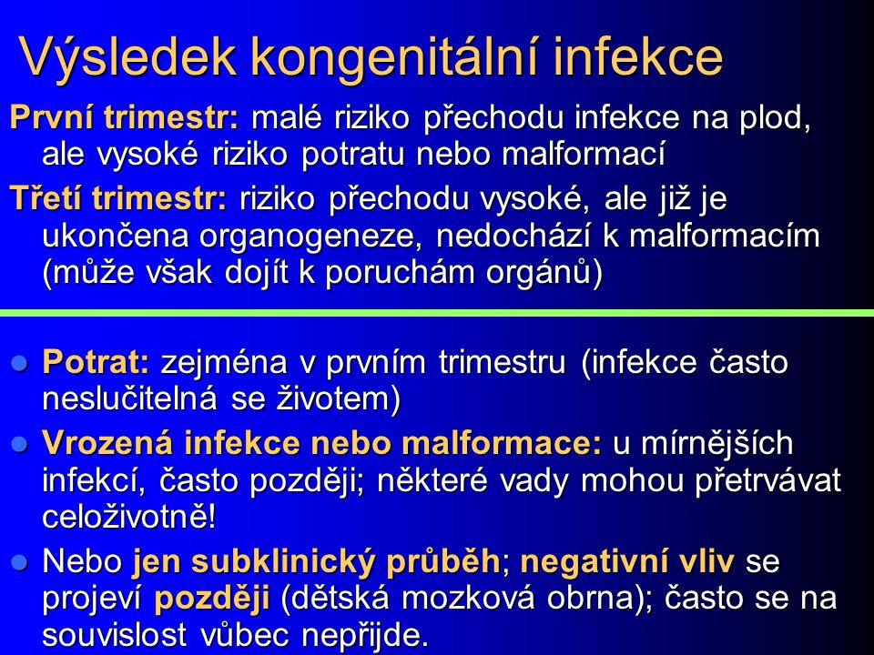 Výsledek kongenitální infekce První trimestr: malé riziko přechodu infekce na plod, ale vysoké riziko potratu nebo malformací Třetí trimestr: riziko p