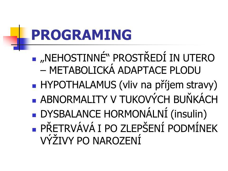 """PROGRAMING """"NEHOSTINNÉ PROSTŘEDÍ IN UTERO – METABOLICKÁ ADAPTACE PLODU HYPOTHALAMUS (vliv na příjem stravy) ABNORMALITY V TUKOVÝCH BUŇKÁCH DYSBALANCE HORMONÁLNÍ (insulin) PŘETRVÁVÁ I PO ZLEPŠENÍ PODMÍNEK VÝŽIVY PO NAROZENÍ"""