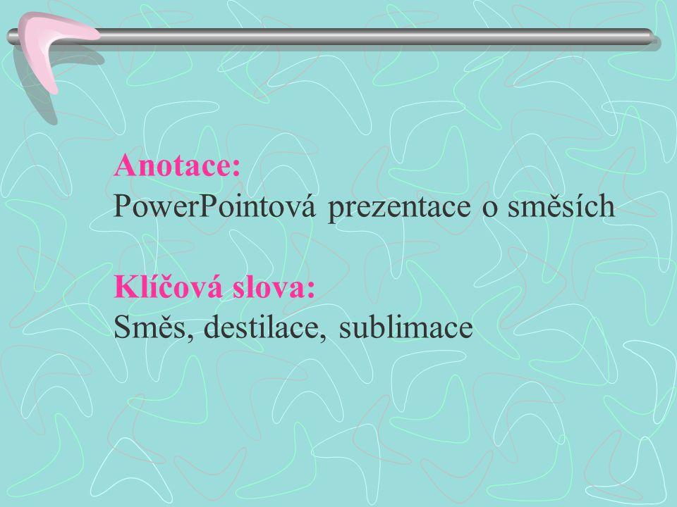 Anotace: PowerPointová prezentace o směsích Klíčová slova: Směs, destilace, sublimace
