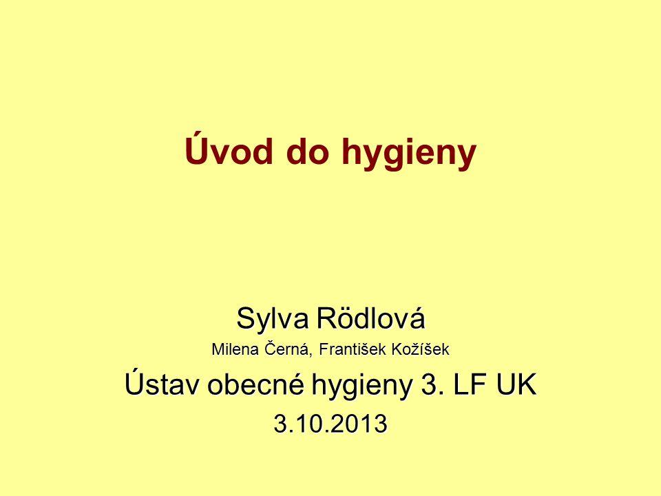 Úvod do hygieny Sylva Rödlová Milena Černá, František Kožíšek Ústav obecné hygieny 3. LF UK 3.10.2013