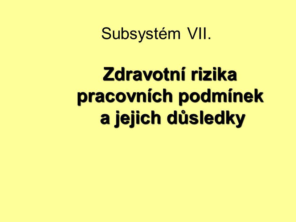 Zdravotní rizika pracovních podmínek a jejich důsledky Subsystém VII. Zdravotní rizika pracovních podmínek a jejich důsledky