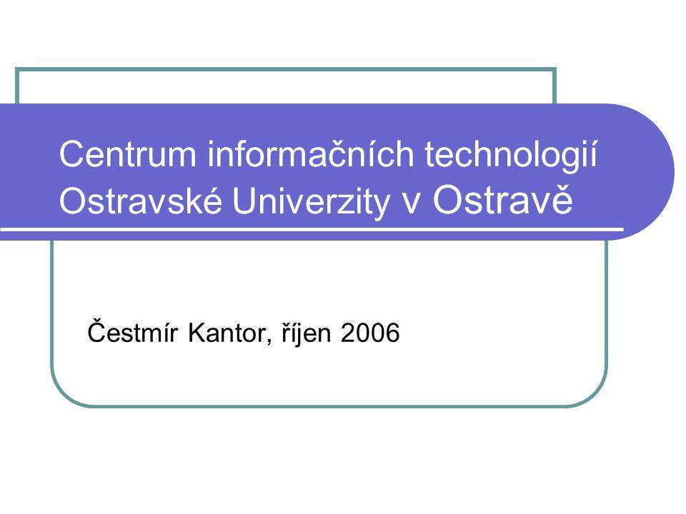 Centrum informačních technologií Ostravské Univerzity v Ostravě Čestmír Kantor, říjen 2006