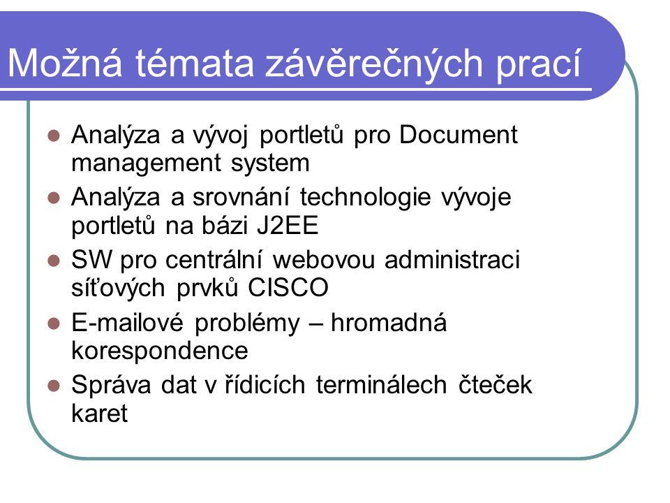 Možná témata závěrečných prací Analýza a vývoj portletů pro Document management system Analýza a srovnání technologie vývoje portletů na bázi J2EE SW pro centrální webovou administraci síťových prvků CISCO E-mailové problémy – hromadná korespondence Správa dat v řídicích terminálech čteček karet