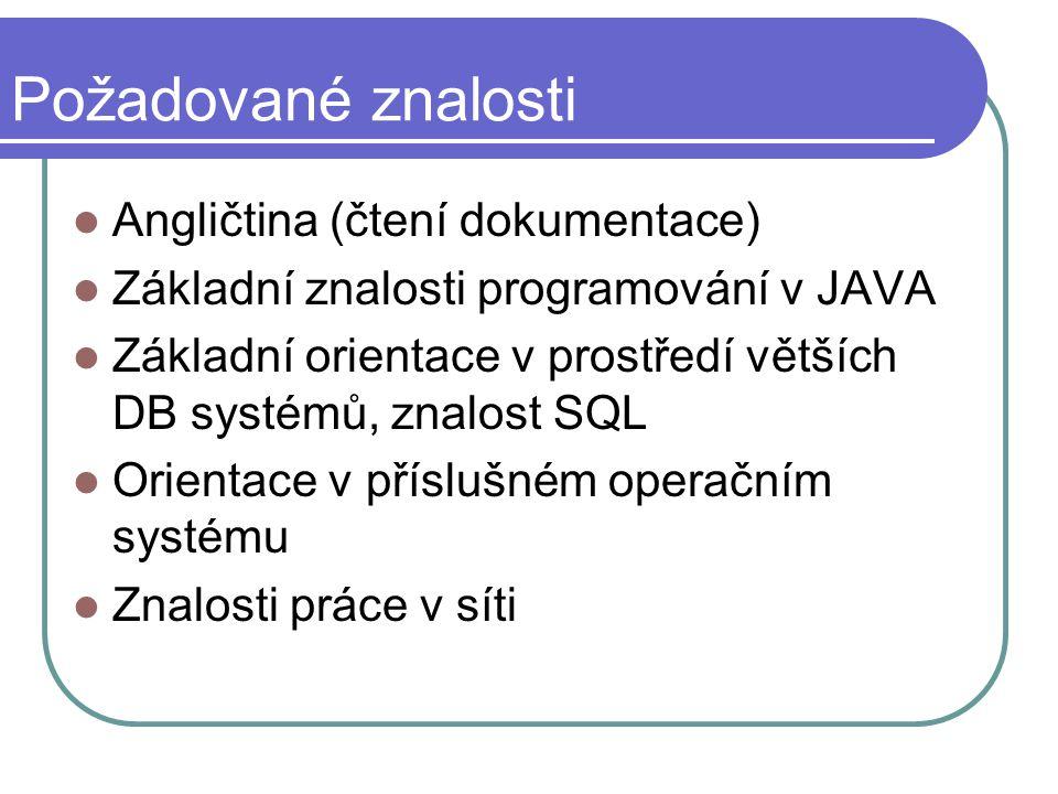 Požadované znalosti Angličtina (čtení dokumentace) Základní znalosti programování v JAVA Základní orientace v prostředí větších DB systémů, znalost SQL Orientace v příslušném operačním systému Znalosti práce v síti