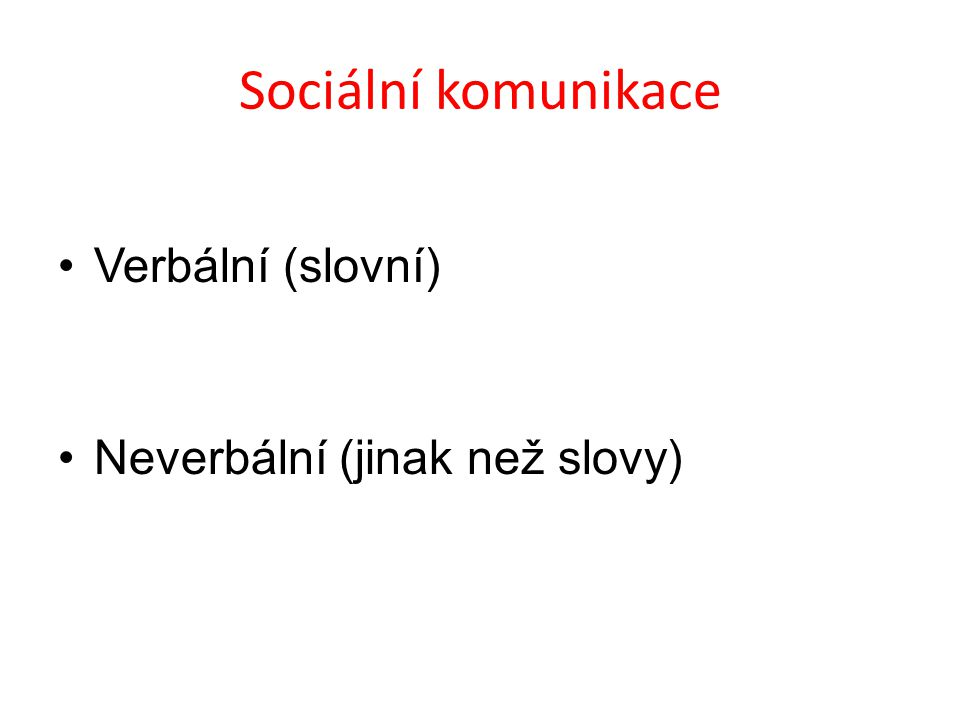 Sociální komunikace Verbální (slovní) Neverbální (jinak než slovy)