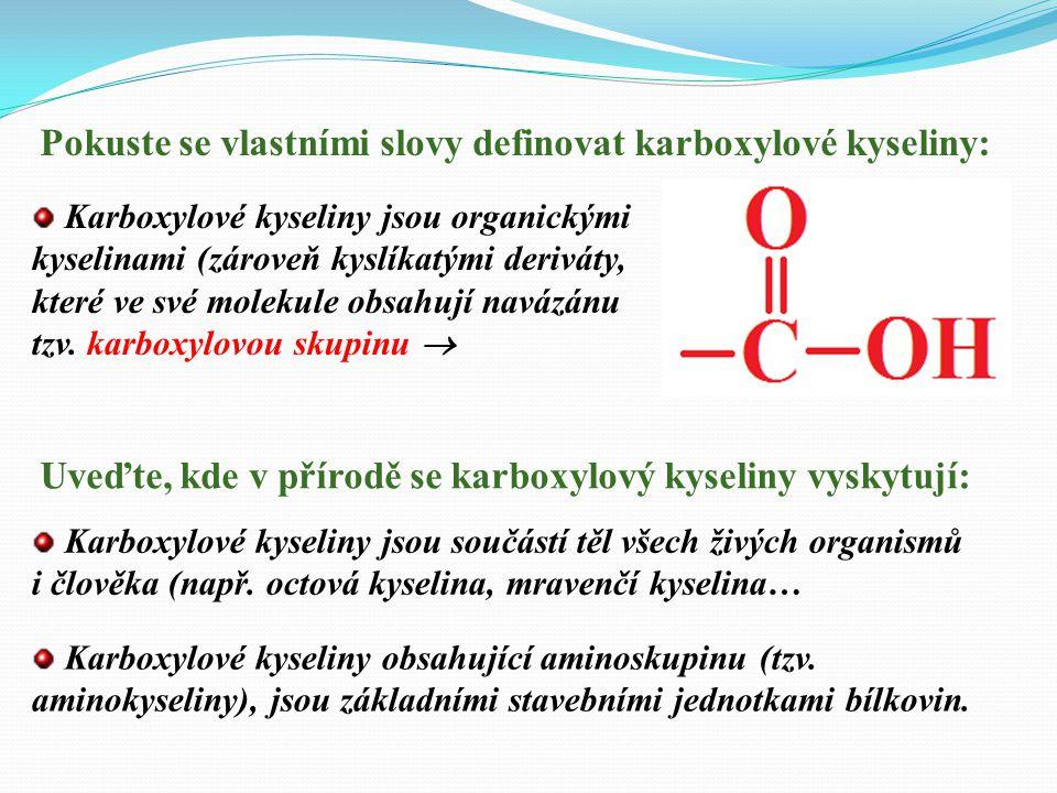 Pokuste se vlastními slovy definovat karboxylové kyseliny: Karboxylové kyseliny jsou organickými kyselinami (zároveň kyslíkatými deriváty, které ve své molekule obsahují navázánu tzv.