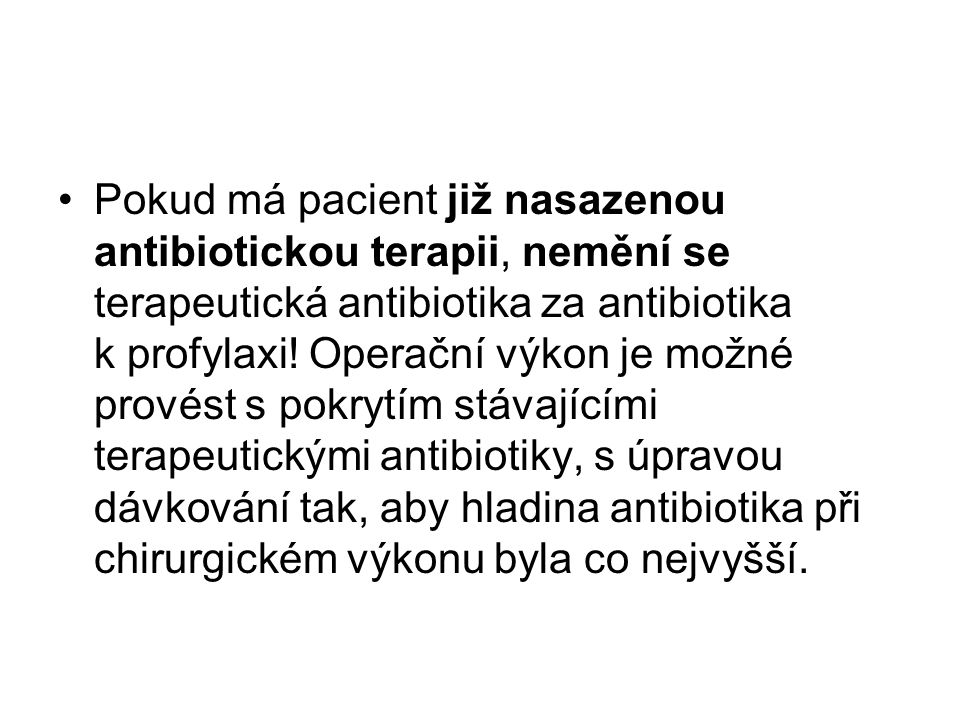 Pokud má pacient již nasazenou antibiotickou terapii, nemění se terapeutická antibiotika za antibiotika k profylaxi! Operační výkon je možné provést s