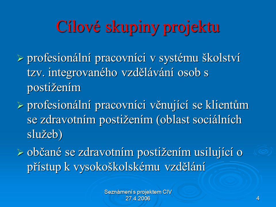 Seznámení s projektem CIV 27.4.20064 Cílové skupiny projektu  profesionální pracovníci v systému školství tzv.