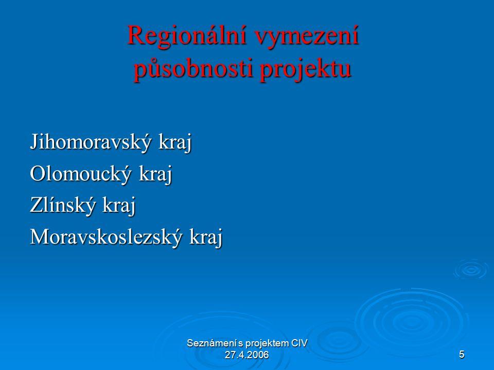 Seznámení s projektem CIV 27.4.20065 Regionální vymezení působnosti projektu Jihomoravský kraj Olomoucký kraj Zlínský kraj Moravskoslezský kraj