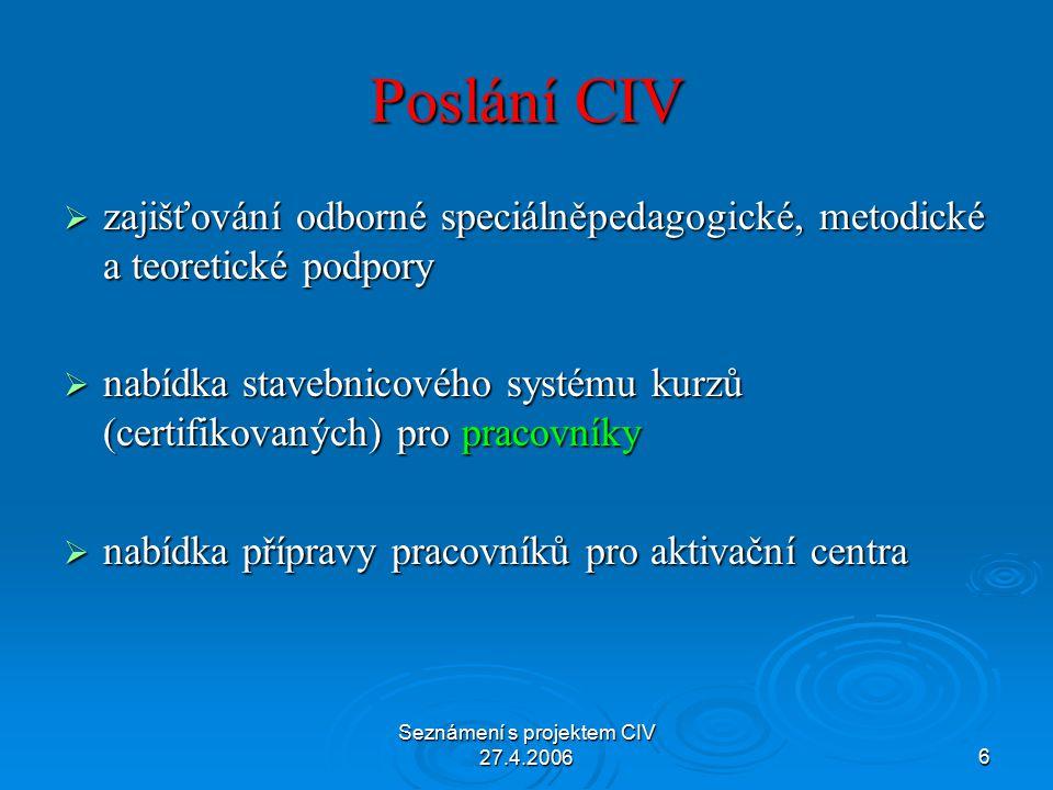 Seznámení s projektem CIV 27.4.20066 Poslání CIV  zajišťování odborné speciálněpedagogické, metodické a teoretické podpory  nabídka stavebnicového systému kurzů (certifikovaných) pro pracovníky  nabídka přípravy pracovníků pro aktivační centra