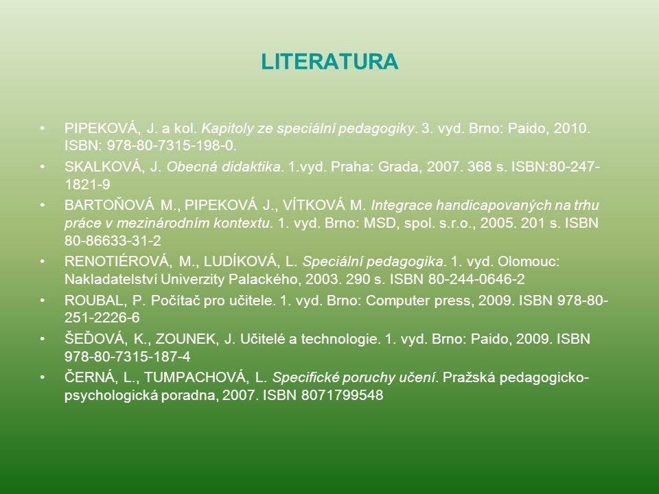 LITERATURA PIPEKOVÁ, J. a kol. Kapitoly ze speciální pedagogiky. 3. vyd. Brno: Paido, 2010. ISBN: 978-80-7315-198-0. SKALKOVÁ, J. Obecná didaktika. 1.