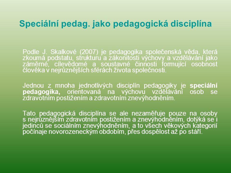 Speciální pedag. jako pedagogická disciplína Podle J. Skalkové (2007) je pedagogika společenská věda, která zkoumá podstatu, strukturu a zákonitosti v