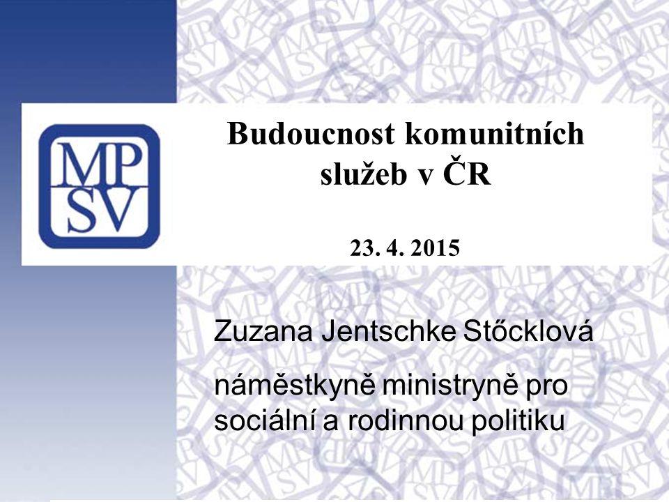 1 Budoucnost komunitních služeb v ČR 23. 4. 2015 Zuzana Jentschke Stőcklová náměstkyně ministryně pro sociální a rodinnou politiku