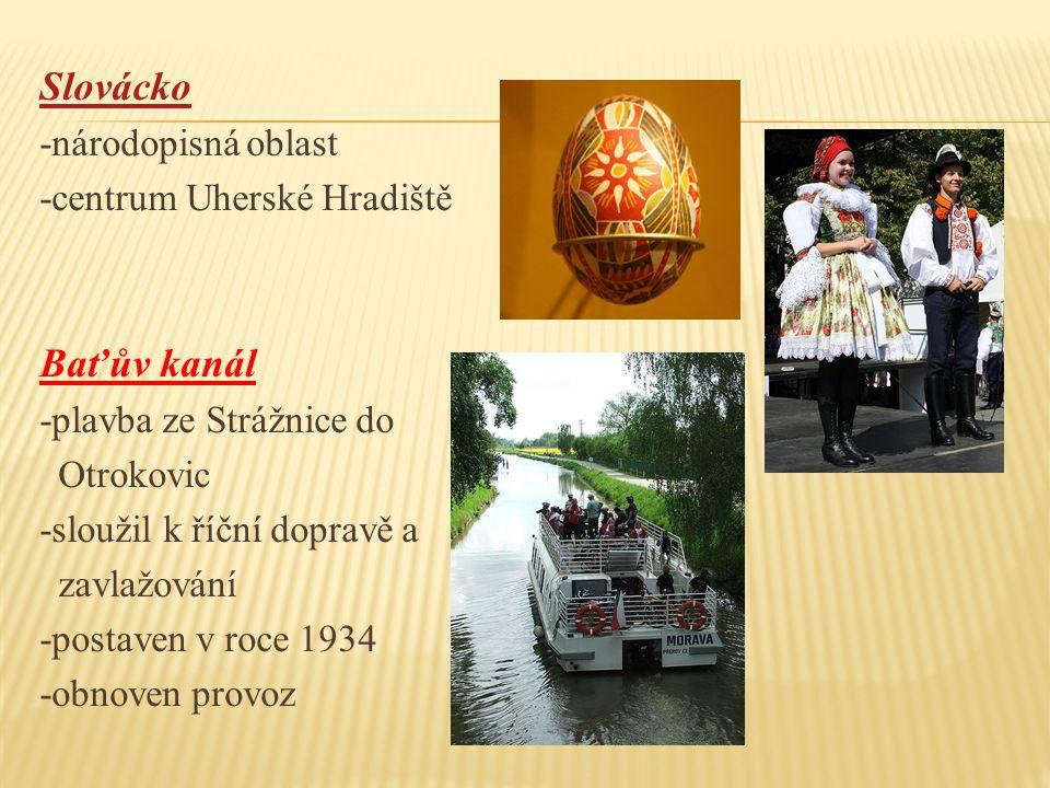 Slovácko -národopisná oblast -centrum Uherské Hradiště Baťův kanál -plavba ze Strážnice do Otrokovic -sloužil k říční dopravě a zavlažování -postaven