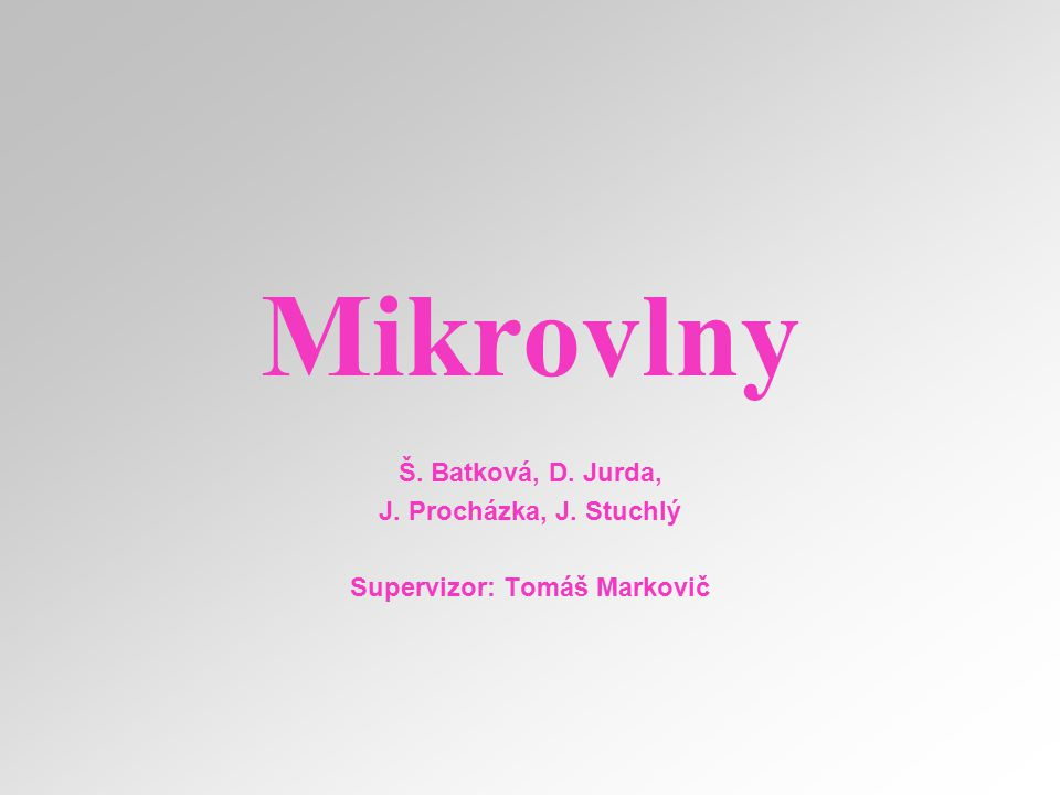 Mikrovlny Š. Batková, D. Jurda, J. Procházka, J. Stuchlý Supervizor: Tomáš Markovič