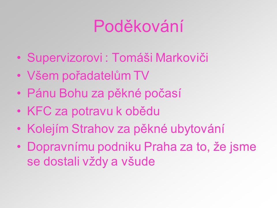 Poděkování Supervizorovi : Tomáši Markoviči Všem pořadatelům TV Pánu Bohu za pěkné počasí KFC za potravu k obědu Kolejím Strahov za pěkné ubytování Do