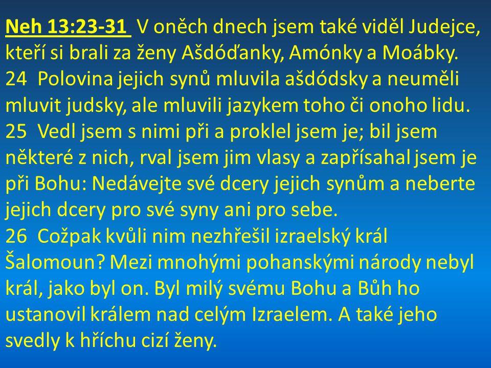 Neh 13:23-31 V oněch dnech jsem také viděl Judejce, kteří si brali za ženy Ašdóďanky, Amónky a Moábky.