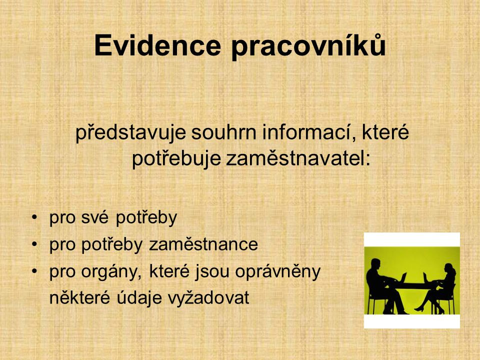 Evidence pracovníků představuje souhrn informací, které potřebuje zaměstnavatel: pro své potřeby pro potřeby zaměstnance pro orgány, které jsou oprávn