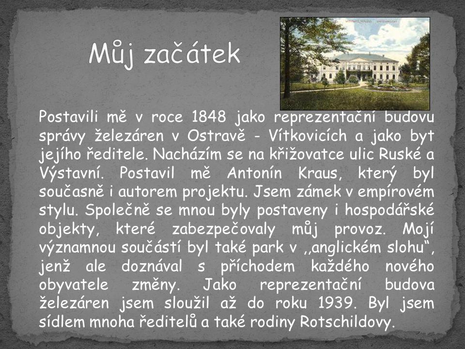 Postavili mě v roce 1848 jako reprezentační budovu správy železáren v Ostravě - Vítkovicích a jako byt jejího ředitele.