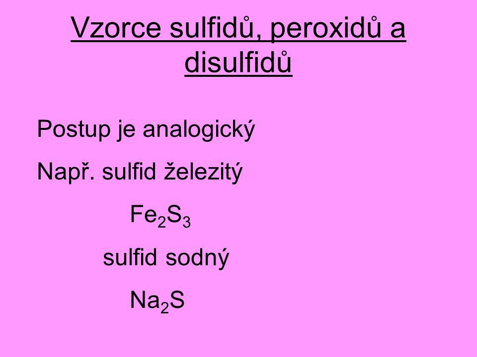 Vzorce sulfidů, peroxidů a disulfidů Postup je analogický Např. sulfid železitý Fe 2 S 3 sulfid sodný Na 2 S