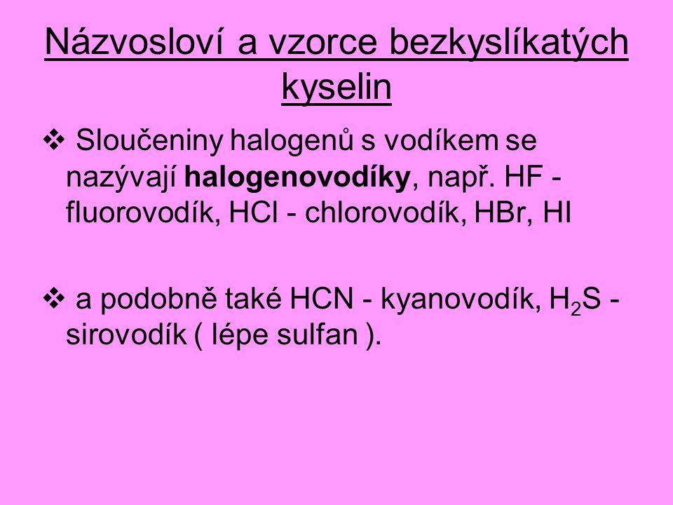 Názvosloví a vzorce bezkyslíkatých kyselin  Sloučeniny halogenů s vodíkem se nazývají halogenovodíky, např. HF - fluorovodík, HCl - chlorovodík, HBr,