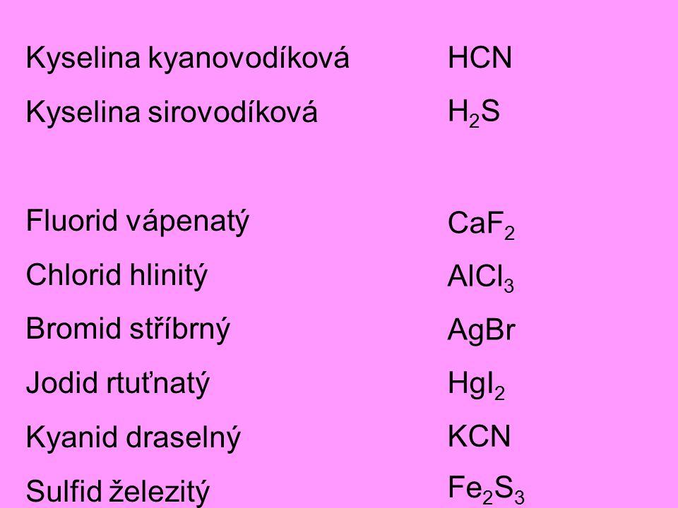 Kyselina kyanovodíková Kyselina sirovodíková Fluorid vápenatý Chlorid hlinitý Bromid stříbrný Jodid rtuťnatý Kyanid draselný Sulfid železitý H2SH2S HCN CaF 2 AlCl 3 AgBr HgI 2 KCN Fe 2 S 3