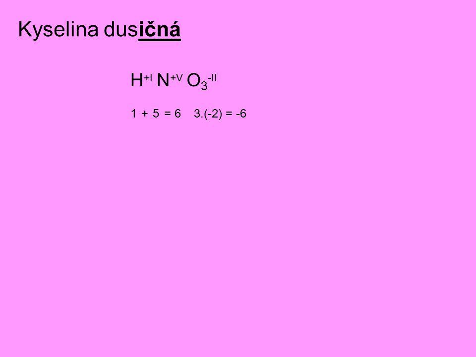 Kyselina dusičná H +I N +V O 3 -II 1+5= 63.(-2) = -6