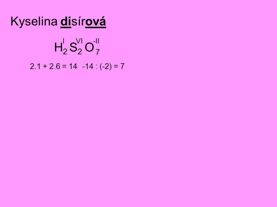 Kyselina disírová H2H2 S2S2 O IVI-II 2.1 + 2.6 = 14-14 : (-2) = 7 7