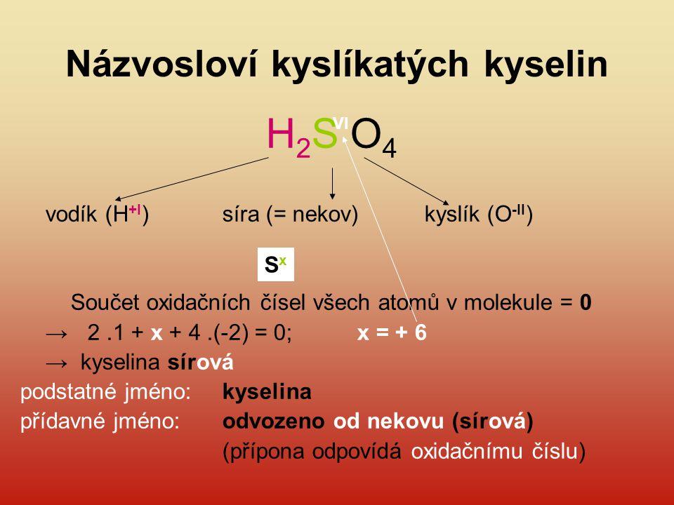 Názvosloví kyslíkatých kyselin H 2 S O 4 vodík (H +I )síra (= nekov)kyslík (O -II ) Součet oxidačních čísel všech atomů v molekule = 0 → 2.1 + x + 4.(