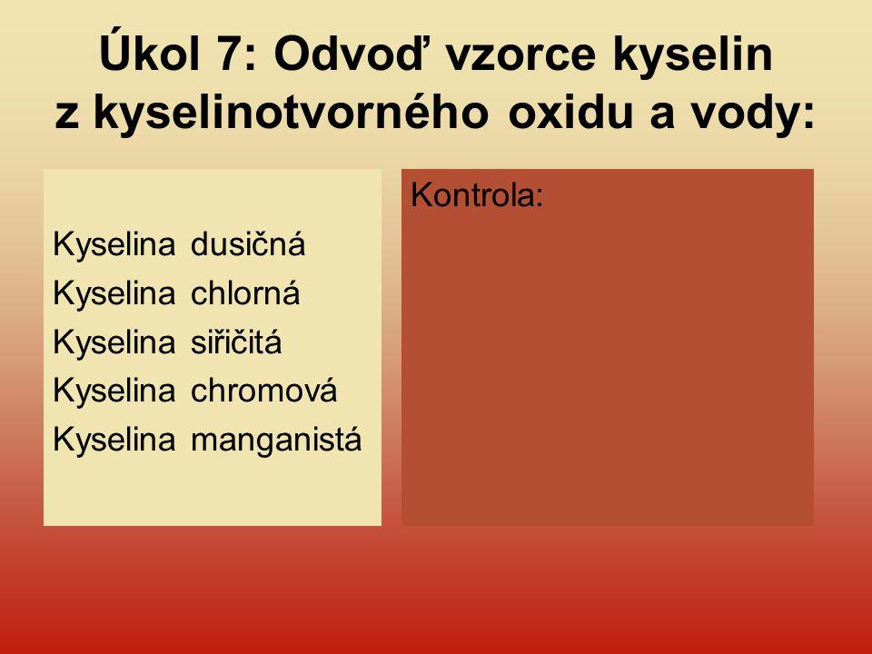 Úkol 7: Odvoď vzorce kyselin z kyselinotvorného oxidu a vody: Kyselina dusičná Kyselina chlorná Kyselina siřičitá Kyselina chromová Kyselina manganist